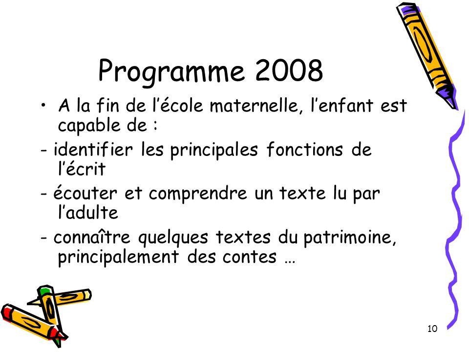 10 Programme 2008 A la fin de l'école maternelle, l'enfant est capable de : - identifier les principales fonctions de l'écrit - écouter et comprendre un texte lu par l'adulte - connaître quelques textes du patrimoine, principalement des contes …
