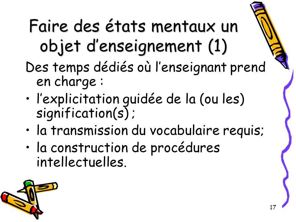 17 Faire des états mentaux un objet d'enseignement (1) Des temps dédiés où l'enseignant prend en charge : l'explicitation guidée de la (ou les) signification(s) ; la transmission du vocabulaire requis; la construction de procédures intellectuelles.