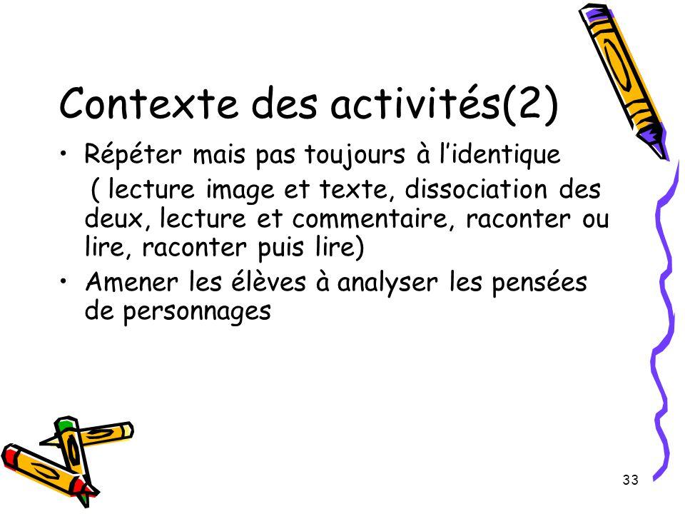 33 Contexte des activités(2) Répéter mais pas toujours à l'identique ( lecture image et texte, dissociation des deux, lecture et commentaire, raconter ou lire, raconter puis lire) Amener les élèves à analyser les pensées de personnages