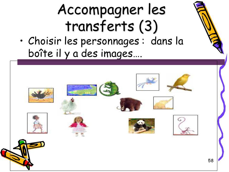 58 Accompagner les transferts (3) Choisir les personnages : dans la boîte il y a des images….