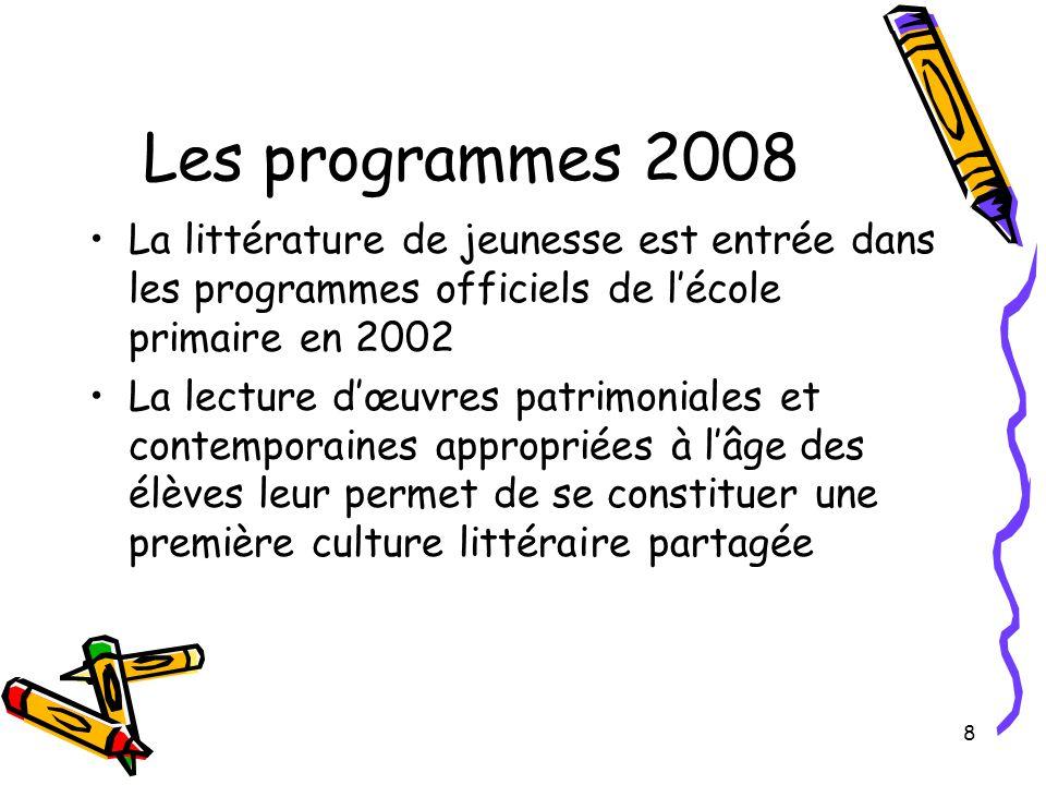 8 Les programmes 2008 La littérature de jeunesse est entrée dans les programmes officiels de l'école primaire en 2002 La lecture d'œuvres patrimoniales et contemporaines appropriées à l'âge des élèves leur permet de se constituer une première culture littéraire partagée
