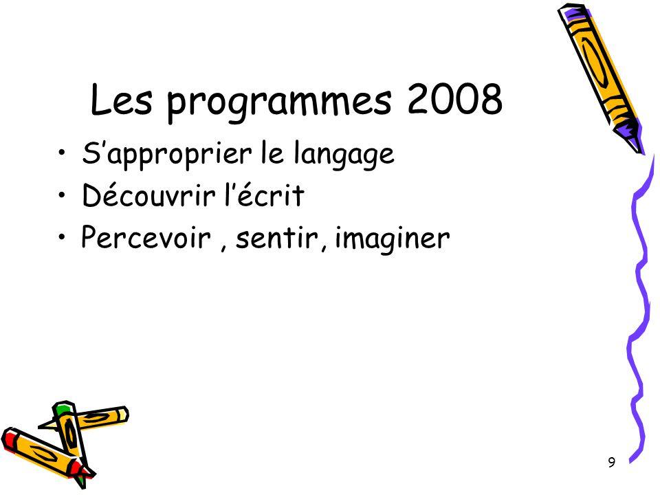 9 Les programmes 2008 S'approprier le langage Découvrir l'écrit Percevoir, sentir, imaginer