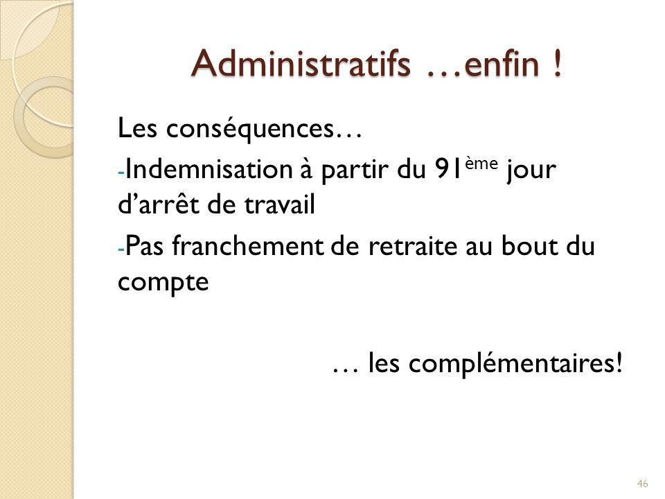 Administratifs …enfin ! Les conséquences… - Indemnisation à partir du 91 ème jour d'arrêt de travail - Pas franchement de retraite au bout du compte …