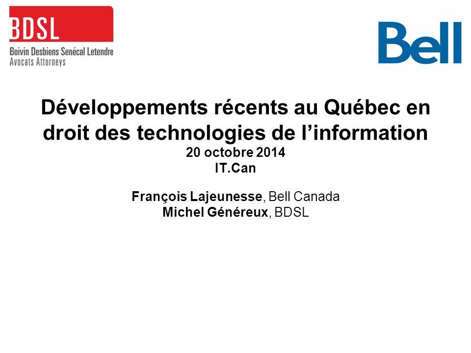 Développements récents au Québec en droit des technologies de l'information 20 octobre 2014 IT.Can François Lajeunesse, Bell Canada Michel Généreux, BDSL