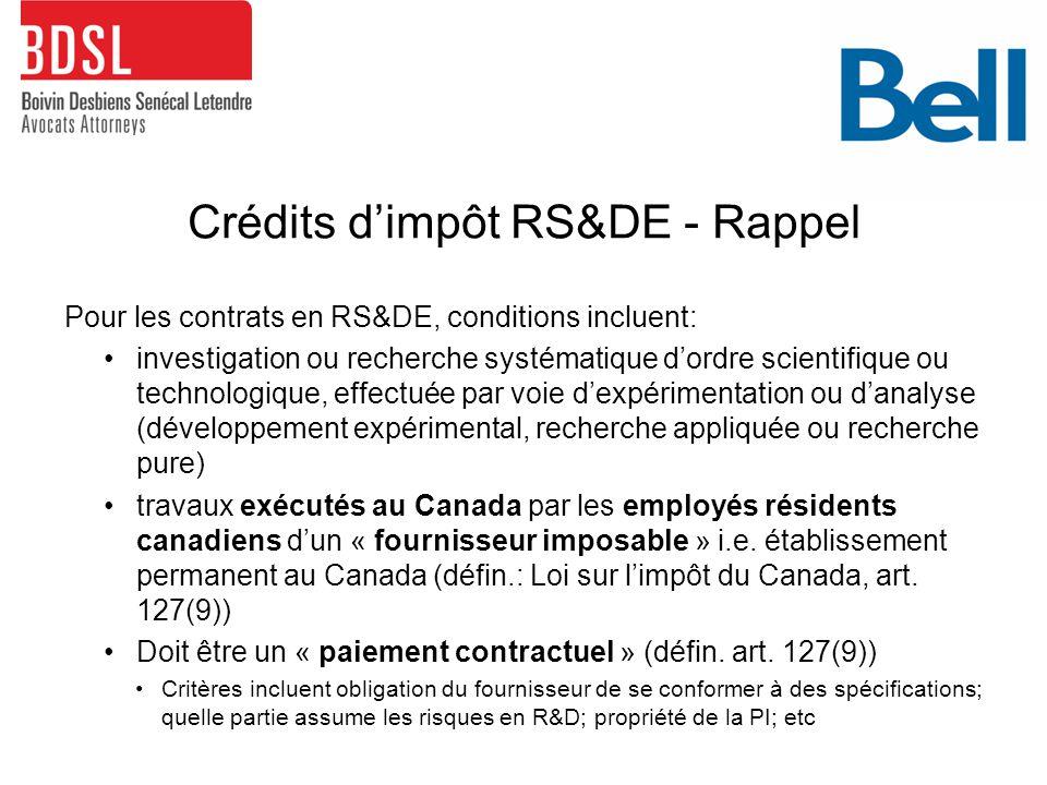 Crédits d'impôt RS&DE - Rappel Pour les contrats en RS&DE, conditions incluent: investigation ou recherche systématique d'ordre scientifique ou technologique, effectuée par voie d'expérimentation ou d'analyse (développement expérimental, recherche appliquée ou recherche pure) travaux exécutés au Canada par les employés résidents canadiens d'un « fournisseur imposable » i.e.