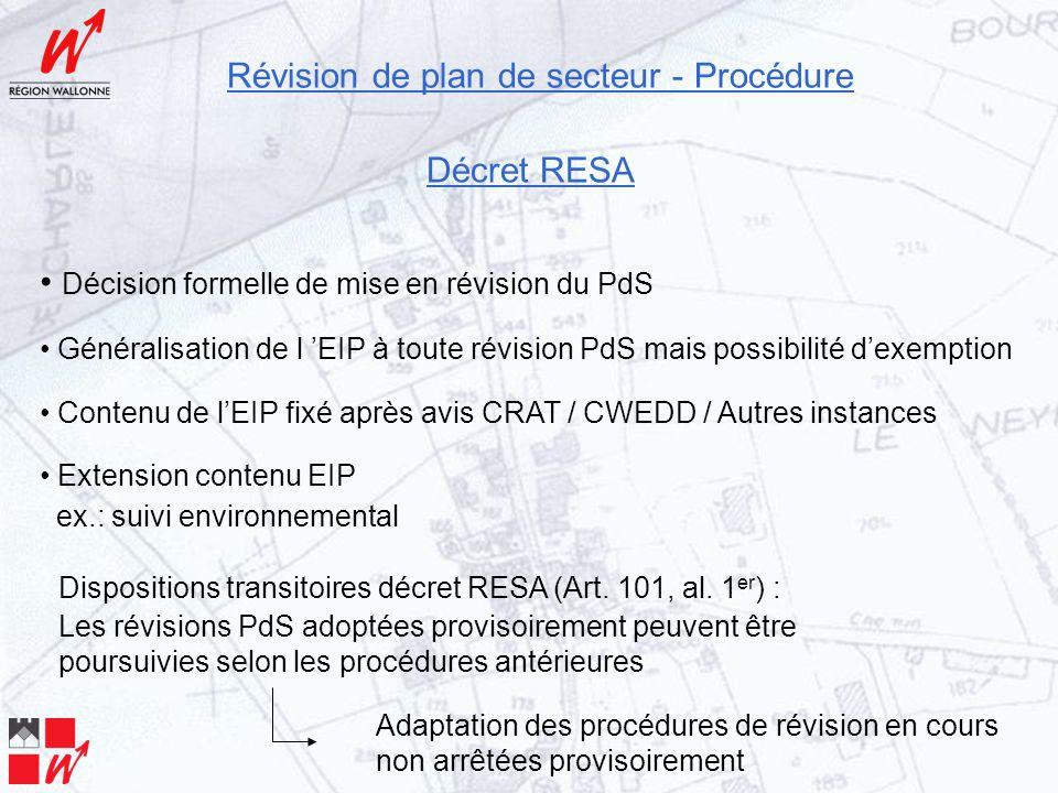 Révision de plan de secteur - Procédure Décret RESA Décision formelle de mise en révision du PdS Généralisation de l 'EIP à toute révision PdS mais possibilité d'exemption Contenu de l'EIP fixé après avis CRAT / CWEDD / Autres instances Extension contenu EIP ex.: suivi environnemental Dispositions transitoires décret RESA (Art.