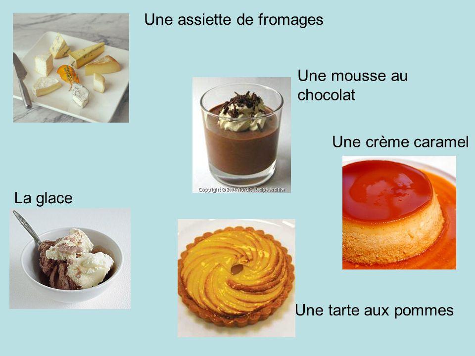 Une assiette de fromages Une mousse au chocolat Une crème caramel Une tarte aux pommes La glace