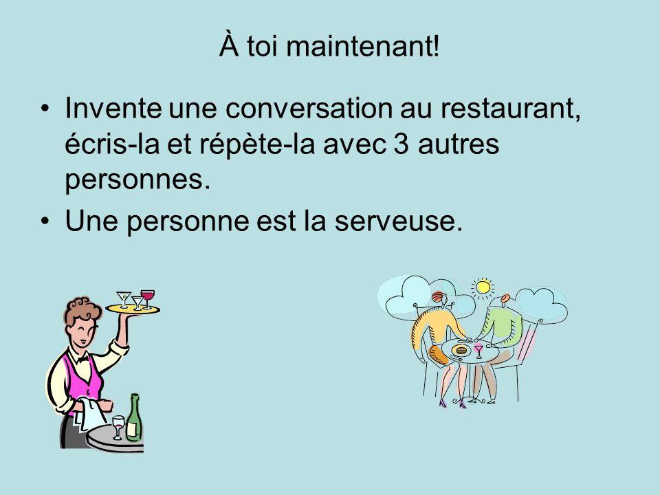À toi maintenant! Invente une conversation au restaurant, écris-la et répète-la avec 3 autres personnes. Une personne est la serveuse.