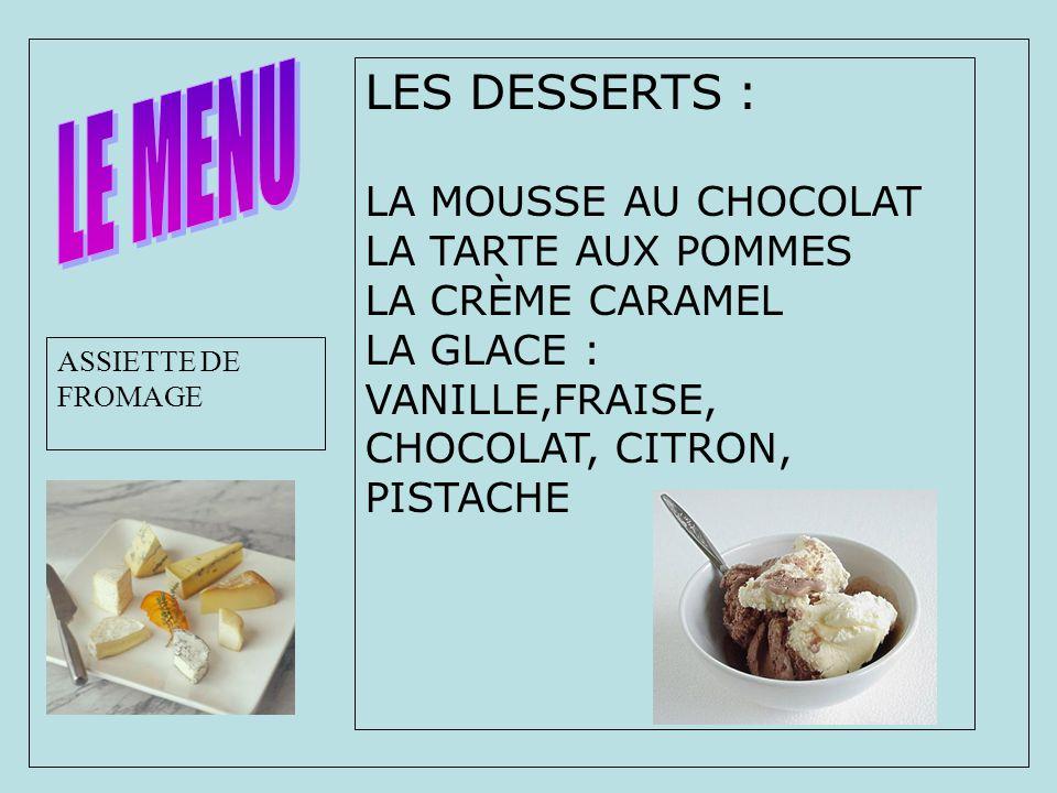LES DESSERTS : LA MOUSSE AU CHOCOLAT LA TARTE AUX POMMES LA CRÈME CARAMEL LA GLACE : VANILLE,FRAISE, CHOCOLAT, CITRON, PISTACHE ASSIETTE DE FROMAGE