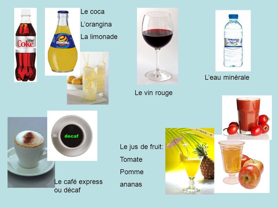 Le coca L'orangina La limonade L'eau minérale Le jus de fruit: Tomate Pomme ananas Le café express ou décaf Le vin rouge