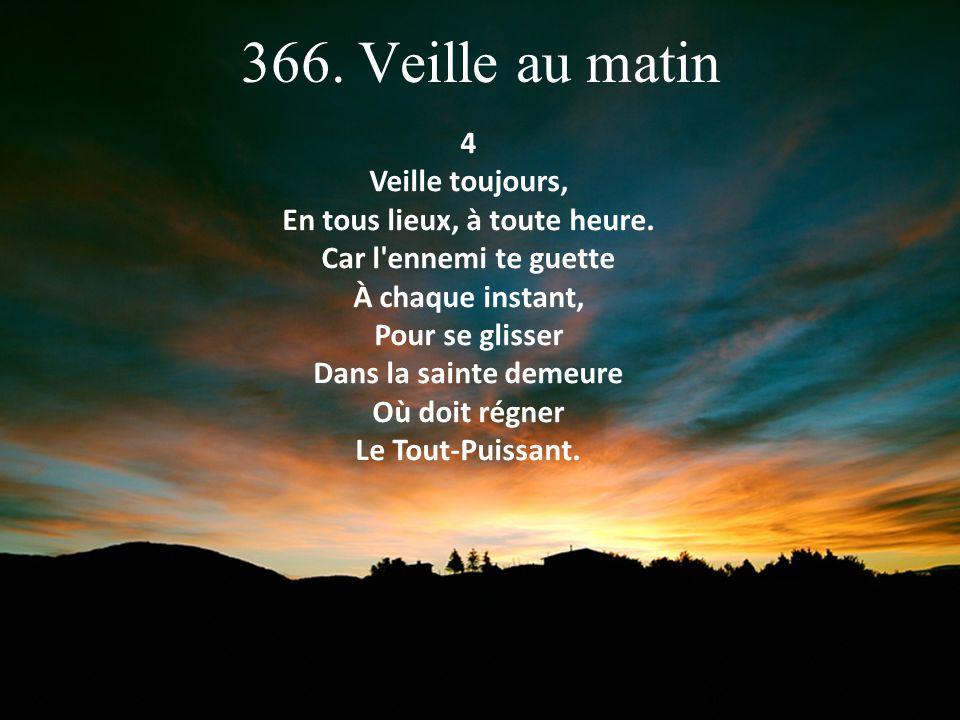 366. Veille au matin Refrain: Veille au matin, Veille le soir, Veille et prie toujours.