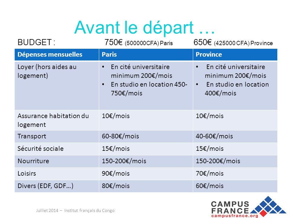 Avant le départ… Juillet 2014 – Institut français du Congo ARGENT CASH = 600€ (400 000FCFA) Dépenses à l'arrivée Coût du transport jusqu'à la ville d'étudeVoir tarif sur www.voyage-sncf.fr Coût du transport jusqu'au domicileTaxi : 50€ Transport en commun : 10€ Dépôt de garantie ou cautionRésidence universitaire: 200€ Logement privé: 1 loyer Frais d'inscription*Licence, DUT : 181€ *Master: 250€ *Doctorat: 380€ *Diplôme d'ingénieur: 586€ Attention : vous ne pouvez pas sortir du Congo avec des francs CFA, vous devez avoir des euros sur vous ou une carte bancaire pour retirer de l'argent à l'aéroport.