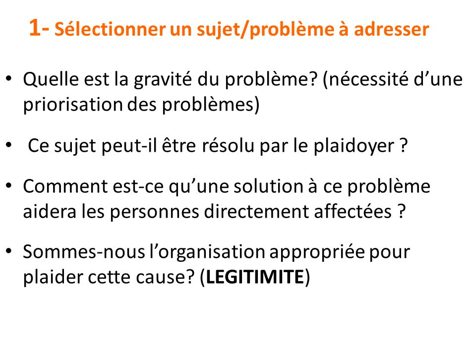 1- Sélectionner un sujet/problème à adresser Quelle est la gravité du problème? (nécessité d'une priorisation des problèmes) Ce sujet peut-il être rés