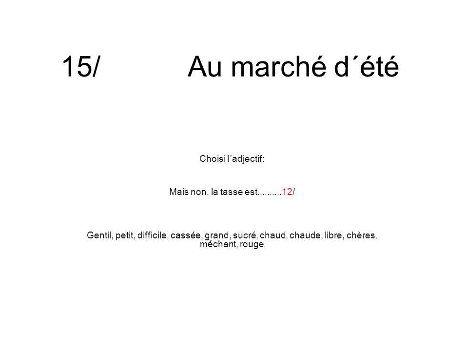 15/ Au marché d´été Choisi l´adjectif: Mais non, la tasse est..........12/ Gentil, petit, difficile, cassée, grand, sucré, chaud, chaude, libre, chères, méchant, rouge