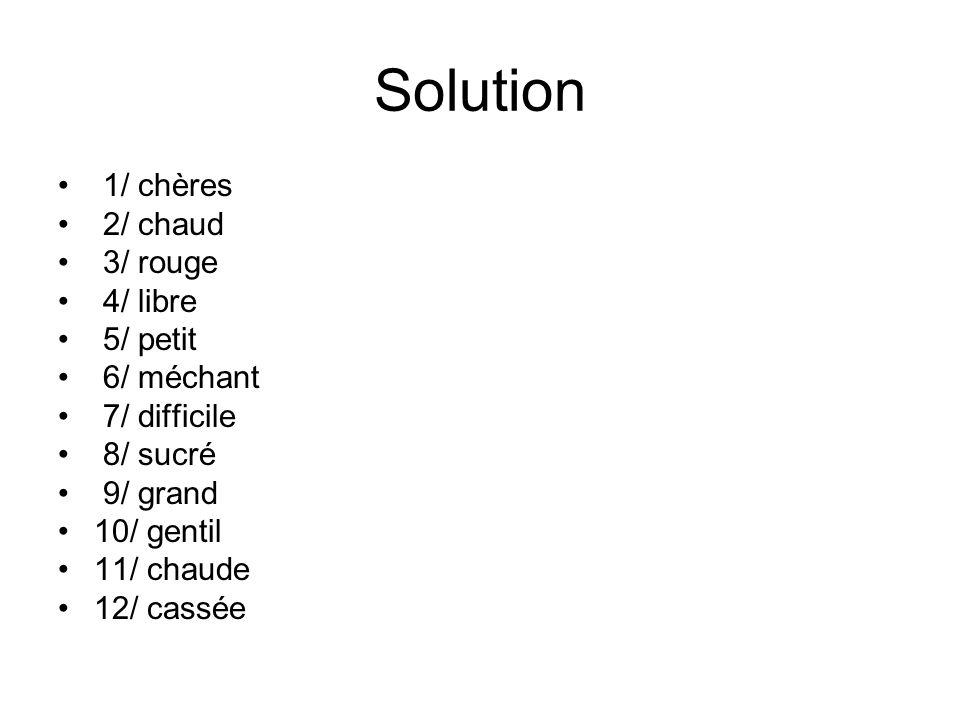 Solution 1/ chères 2/ chaud 3/ rouge 4/ libre 5/ petit 6/ méchant 7/ difficile 8/ sucré 9/ grand 10/ gentil 11/ chaude 12/ cassée