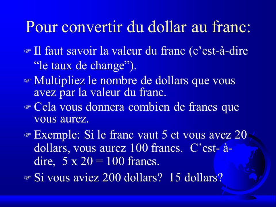 Pour convertir du dollar au franc: F Il faut savoir la valeur du franc (c'est-à-dire le taux de change ).