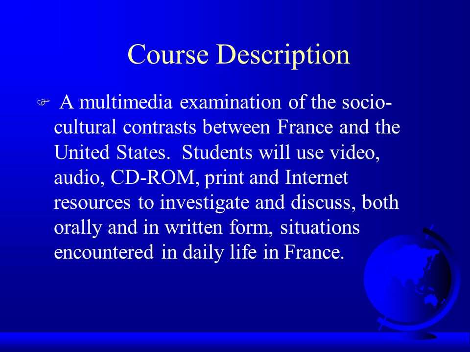 Course Description F A multimedia examination of the socio- cultural contrasts between France and the United States.