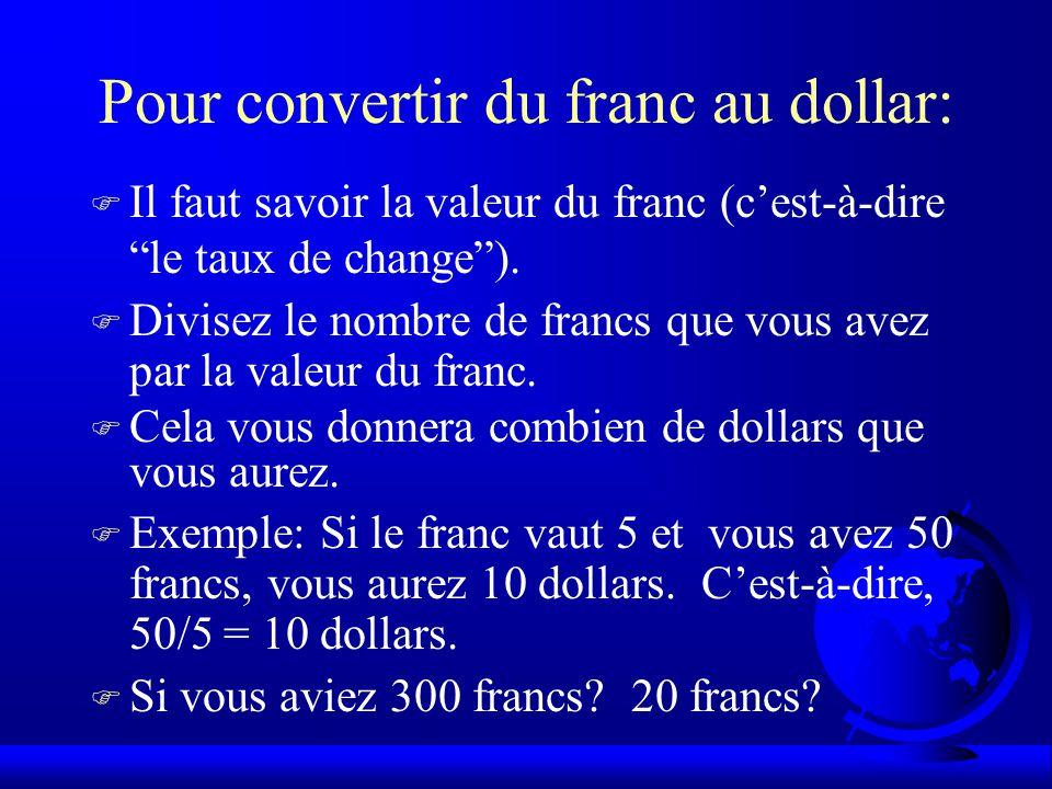 Pour convertir du franc au dollar: F Il faut savoir la valeur du franc (c'est-à-dire le taux de change ).