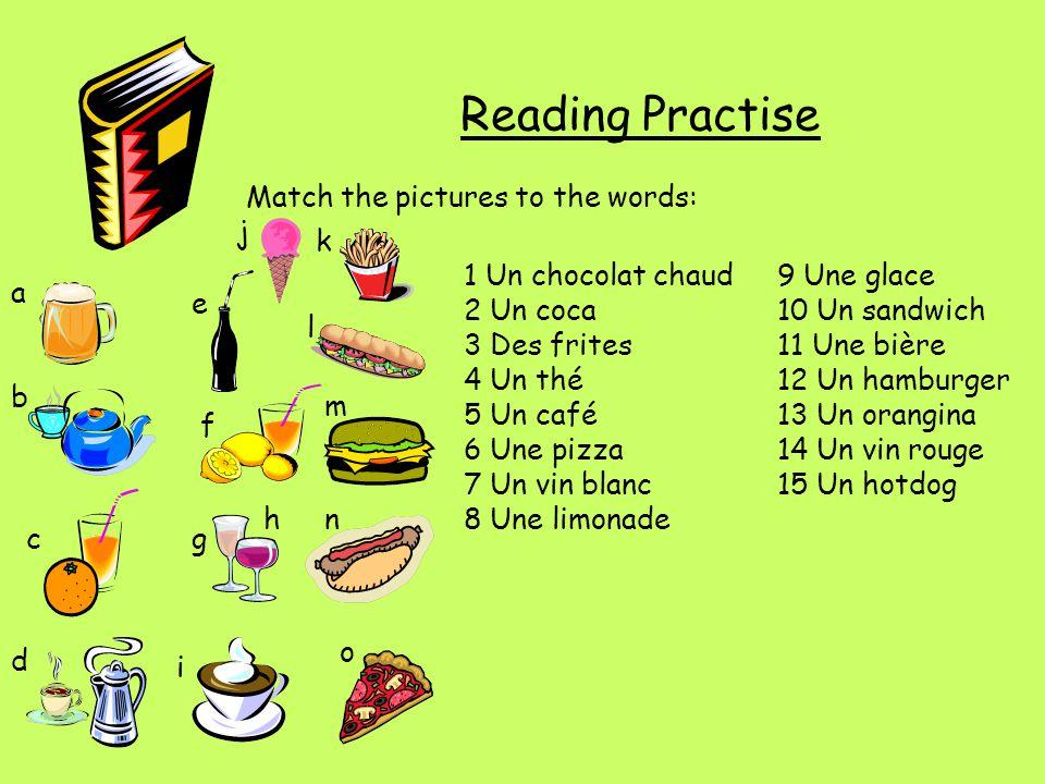 Reading Practise Match the pictures to the words: 1 Un chocolat chaud9 Une glace 2 Un coca10 Un sandwich 3 Des frites11 Une bière 4 Un thé12 Un hambur
