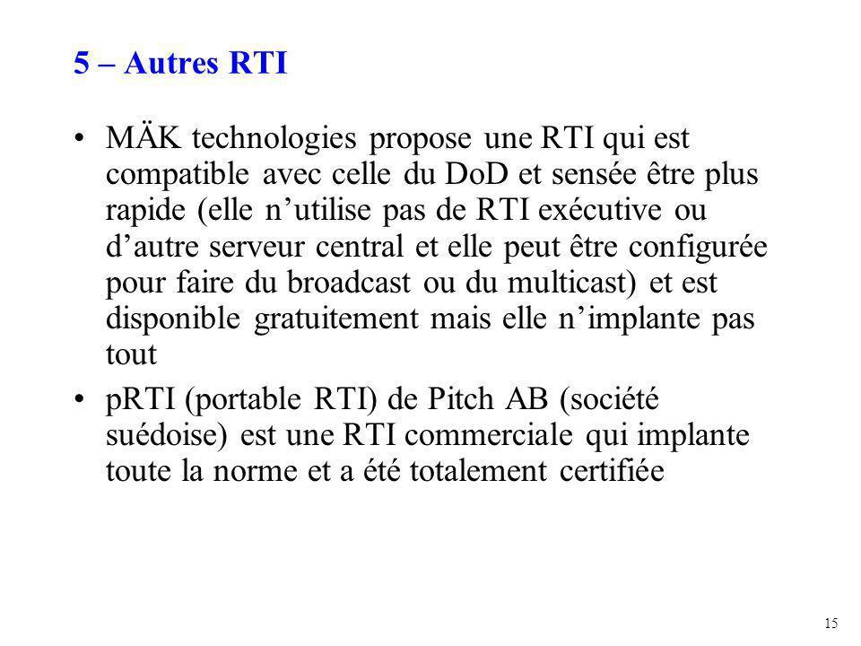 15 5 – Autres RTI MÄK technologies propose une RTI qui est compatible avec celle du DoD et sensée être plus rapide (elle n'utilise pas de RTI exécutive ou d'autre serveur central et elle peut être configurée pour faire du broadcast ou du multicast) et est disponible gratuitement mais elle n'implante pas tout pRTI (portable RTI) de Pitch AB (société suédoise) est une RTI commerciale qui implante toute la norme et a été totalement certifiée