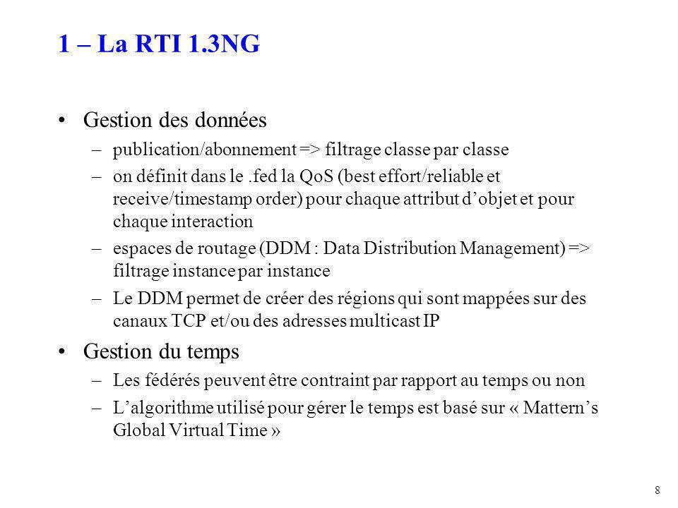 8 1 – La RTI 1.3NG Gestion des données –publication/abonnement => filtrage classe par classe –on définit dans le.fed la QoS (best effort/reliable et receive/timestamp order) pour chaque attribut d'objet et pour chaque interaction –espaces de routage (DDM : Data Distribution Management) => filtrage instance par instance –Le DDM permet de créer des régions qui sont mappées sur des canaux TCP et/ou des adresses multicast IP Gestion du temps –Les fédérés peuvent être contraint par rapport au temps ou non –L'algorithme utilisé pour gérer le temps est basé sur « Mattern's Global Virtual Time »