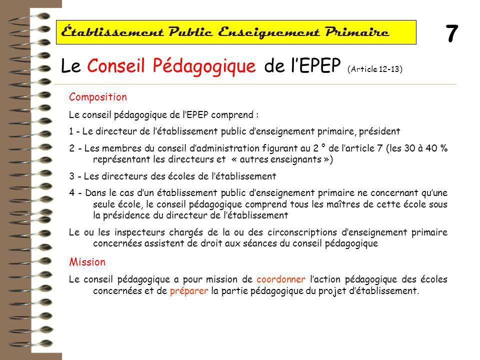 7 Établissement Public Enseignement Primaire Le Conseil Pédagogique de l'EPEP (Article 12-13) Composition Le conseil pédagogique de l'EPEP comprend : 1 - Le directeur de l'établissement public d'enseignement primaire, président 2 - Les membres du conseil d'administration figurant au 2 ° de l'article 7 (les 30 à 40 % représentant les directeurs et « autres enseignants ») 3 - Les directeurs des écoles de l'établissement 4 - Dans le cas d'un établissement public d'enseignement primaire ne concernant qu'une seule école, le conseil pédagogique comprend tous les maîtres de cette école sous la présidence du directeur de l'établissement Le ou les inspecteurs chargés de la ou des circonscriptions d'enseignement primaire concernées assistent de droit aux séances du conseil pédagogique Mission Le conseil pédagogique a pour mission de coordonner l'action pédagogique des écoles concernées et de préparer la partie pédagogique du projet d'établissement.