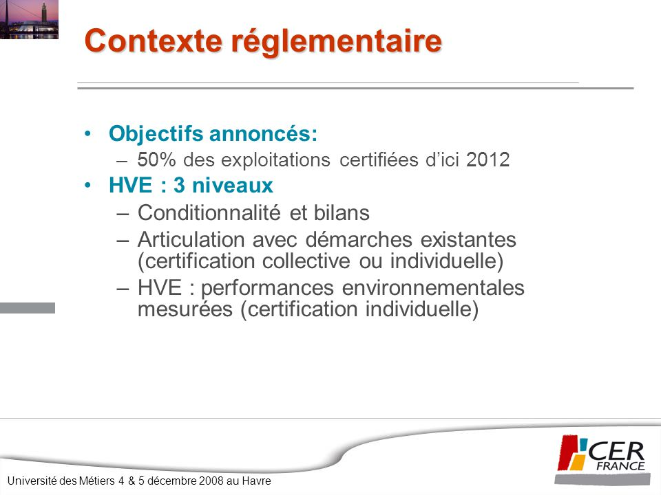 Université des Métiers 4 & 5 décembre 2008 au Havre Objectifs annoncés: –50% des exploitations certifiées d'ici 2012 HVE : 3 niveaux –Conditionnalité