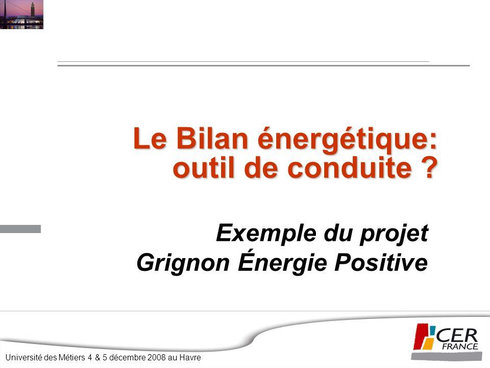 Université des Métiers 4 & 5 décembre 2008 au Havre Le Bilan énergétique: outil de conduite ? Exemple du projet Grignon Énergie Positive