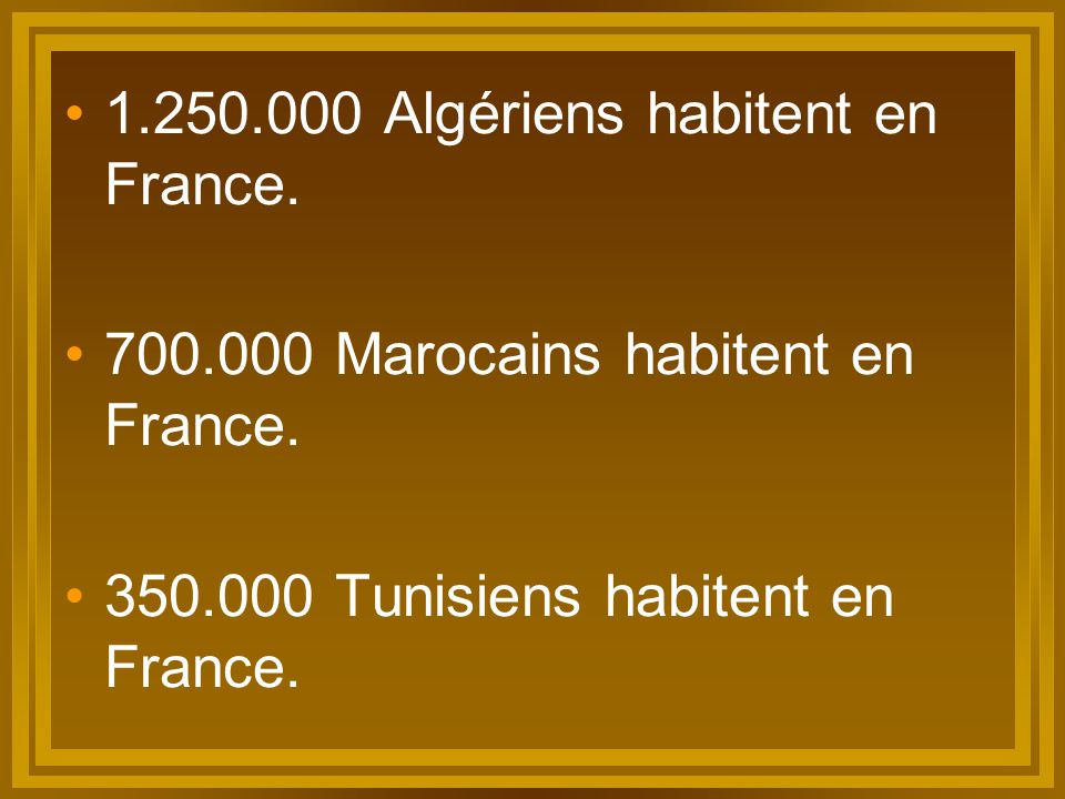 1.250.000 Algériens habitent en France. 700.000 Marocains habitent en France. 350.000 Tunisiens habitent en France.