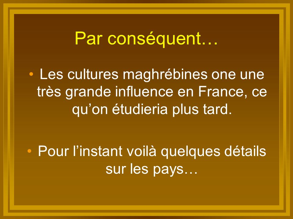 Par conséquent… Les cultures maghrébines one une très grande influence en France, ce qu'on étudieria plus tard. Pour l'instant voilà quelques détails