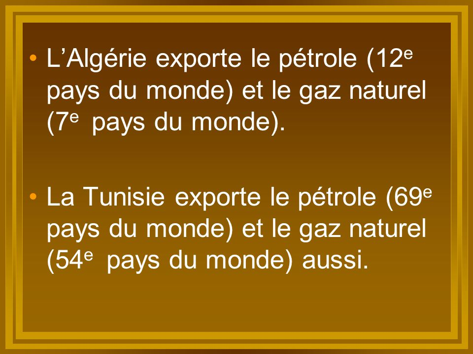 L'Algérie exporte le pétrole (12 e pays du monde) et le gaz naturel (7 e pays du monde). La Tunisie exporte le pétrole (69 e pays du monde) et le gaz