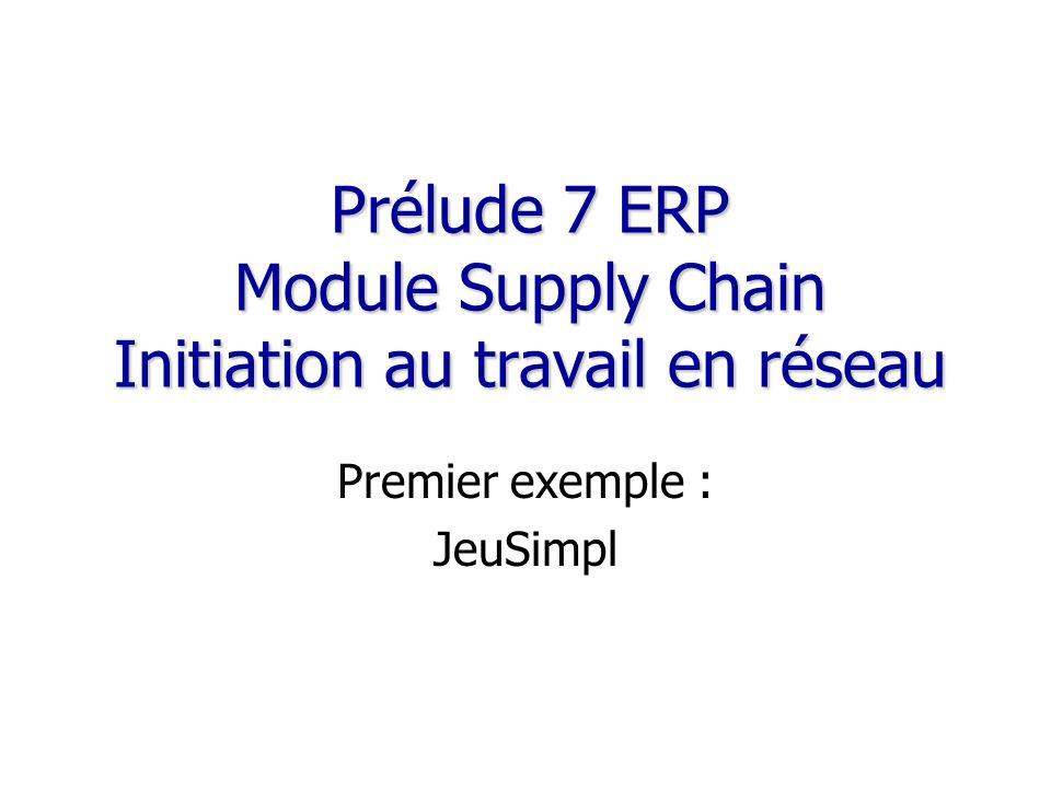 Prélude 7 ERP Module Supply Chain Initiation au travail en réseau Premier exemple : JeuSimpl