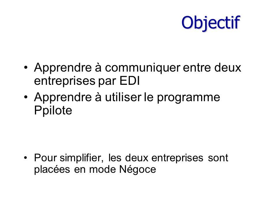 Objectif Apprendre à communiquer entre deux entreprises par EDI Apprendre à utiliser le programme Ppilote Pour simplifier, les deux entreprises sont placées en mode Négoce