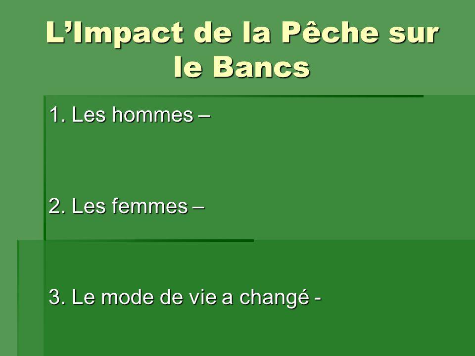 L'Impact de la Pêche sur le Bancs 1. Les hommes – 2. Les femmes – 3. Le mode de vie a changé -