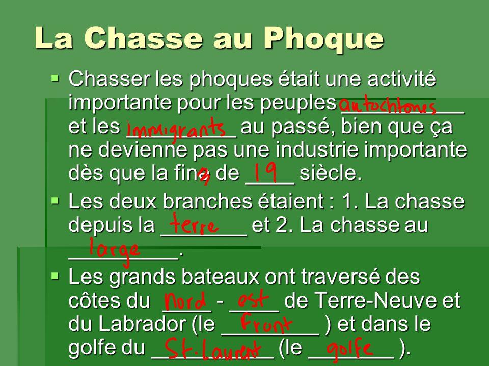 La Chasse au Phoque  Chasser les phoques était une activité importante pour les peuples __________ et les _________ au passé, bien que ça ne devienne pas une industrie importante dès que la fine de ____ siècle.