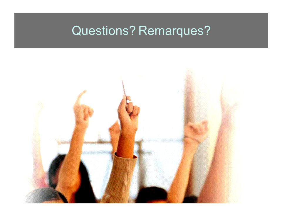 Questions? Remarques?
