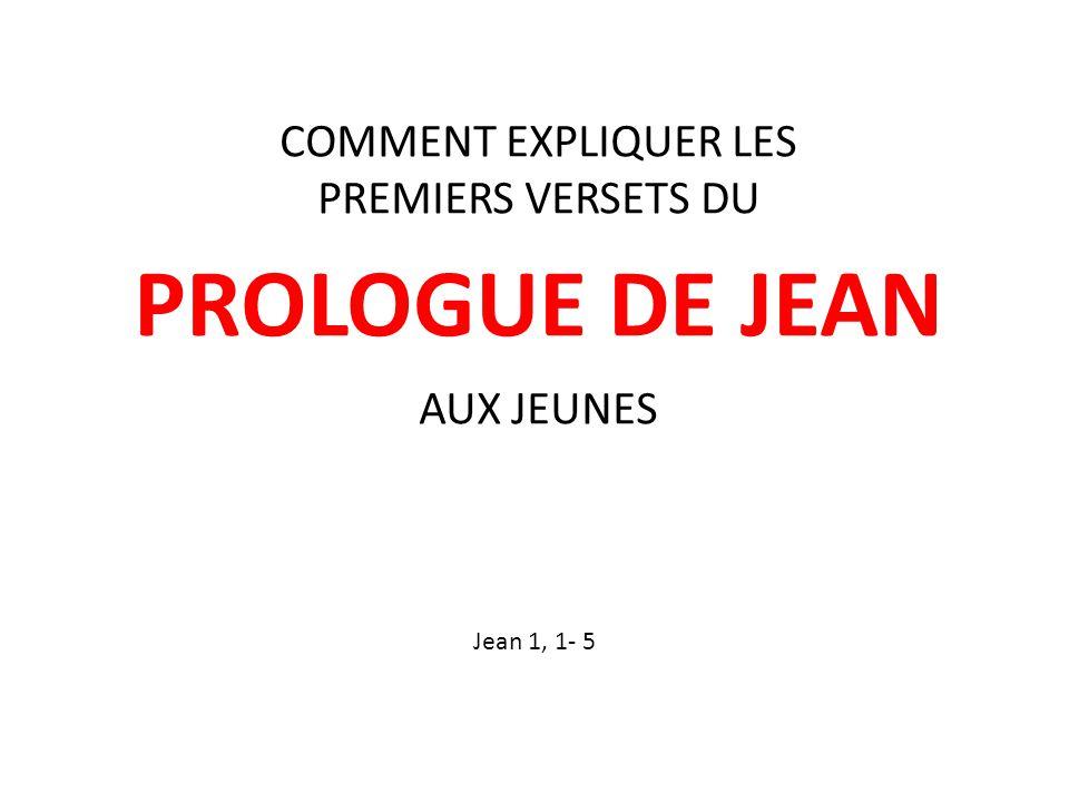 COMMENT EXPLIQUER LES PREMIERS VERSETS DU PROLOGUE DE JEAN AUX JEUNES Jean 1, 1- 5