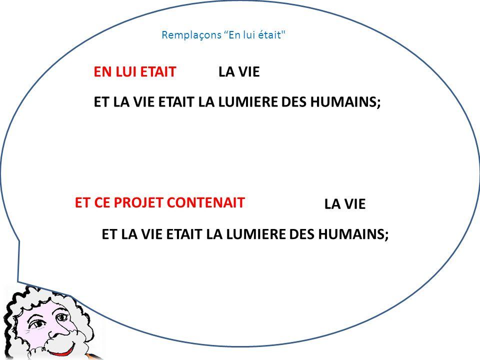 EN LUI ETAIT LA VIE ET LA VIE ETAIT LA LUMIERE DES HUMAINS; LA VIE ET LA VIE ETAIT LA LUMIERE DES HUMAINS; Remplaçons En lui était ET CE PROJET CONTENAIT