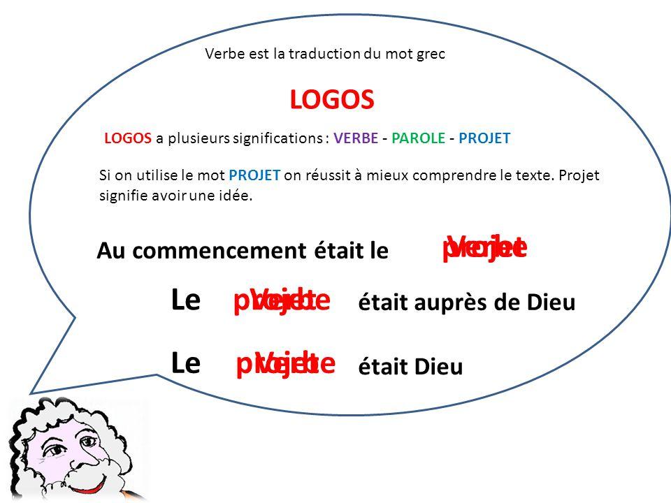 Verbe est la traduction du mot grec LOGOS LOGOS a plusieurs significations : VERBE - PAROLE - PROJET Si on utilise le mot PROJET on réussit à mieux co