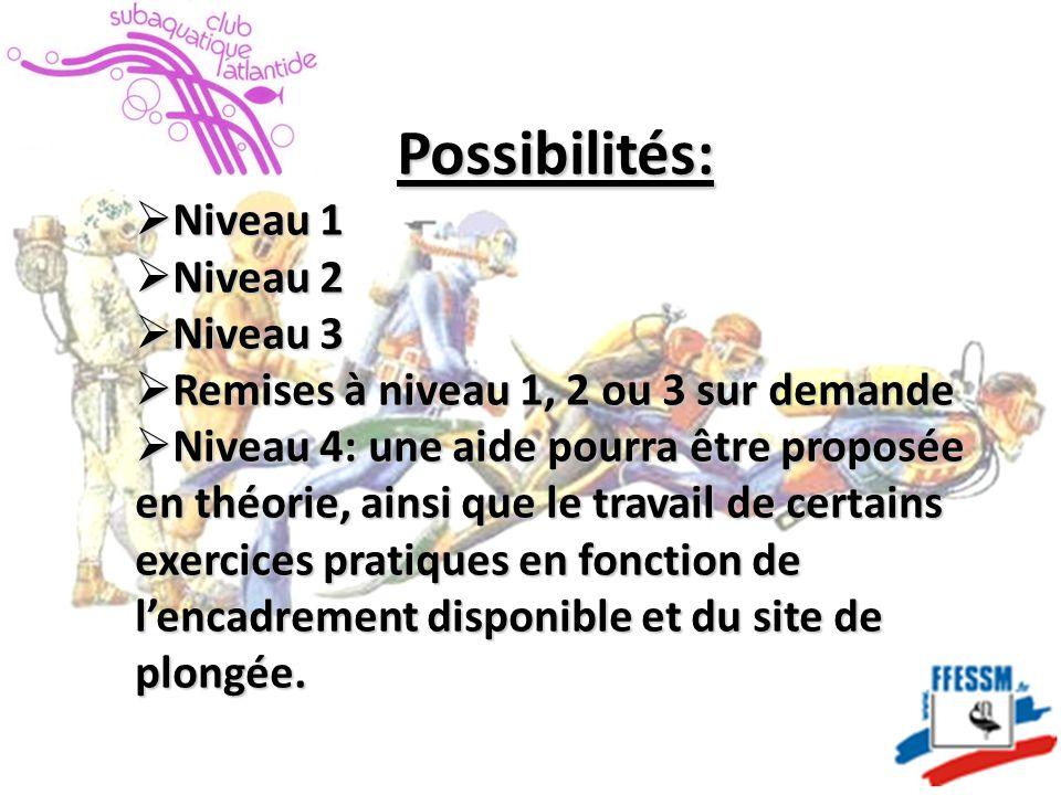 Possibilités:  Niveau 1  Niveau 2  Niveau 3  Remises à niveau 1, 2 ou 3 sur demande  Niveau 4: une aide pourra être proposée en théorie, ainsi que le travail de certains exercices pratiques en fonction de l'encadrement disponible et du site de plongée.