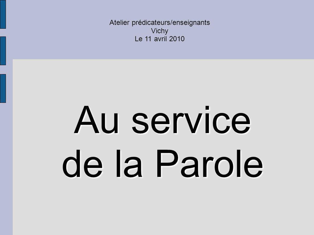 Atelier prédicateurs/enseignants Vichy Le 11 avril 2010 Au service de la Parole