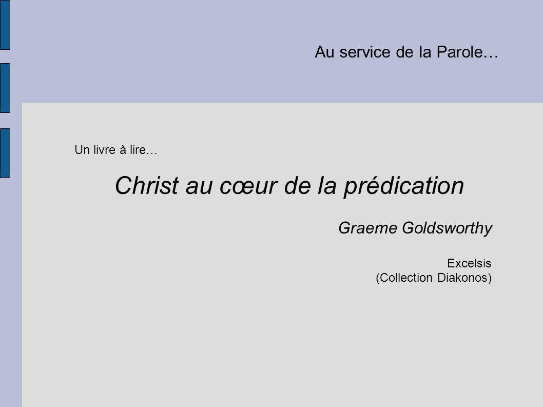 Au service de la Parole… Un livre à lire… Christ au cœur de la prédication Graeme Goldsworthy Excelsis (Collection Diakonos)