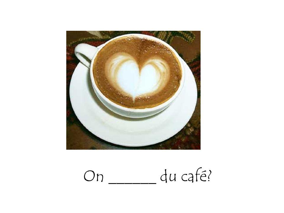 On ______ du café