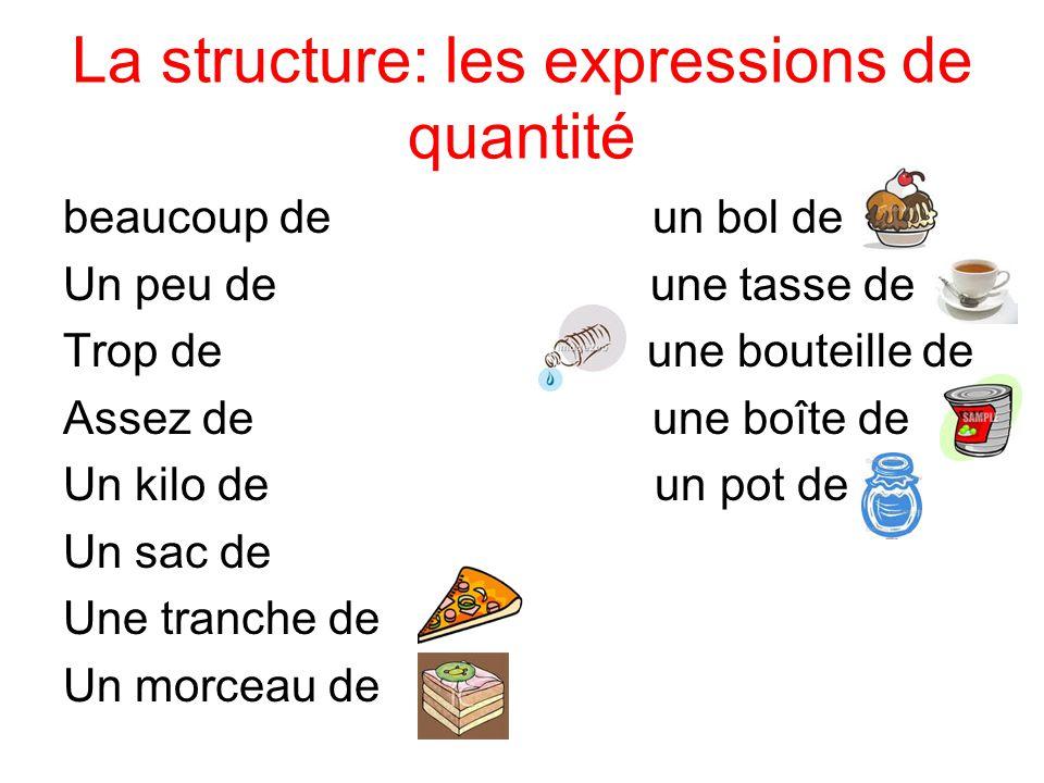 La structure: les expressions de quantité beaucoup de un bol de Un peu de une tasse de Trop de une bouteille de Assez de une boîte de Un kilo de un po