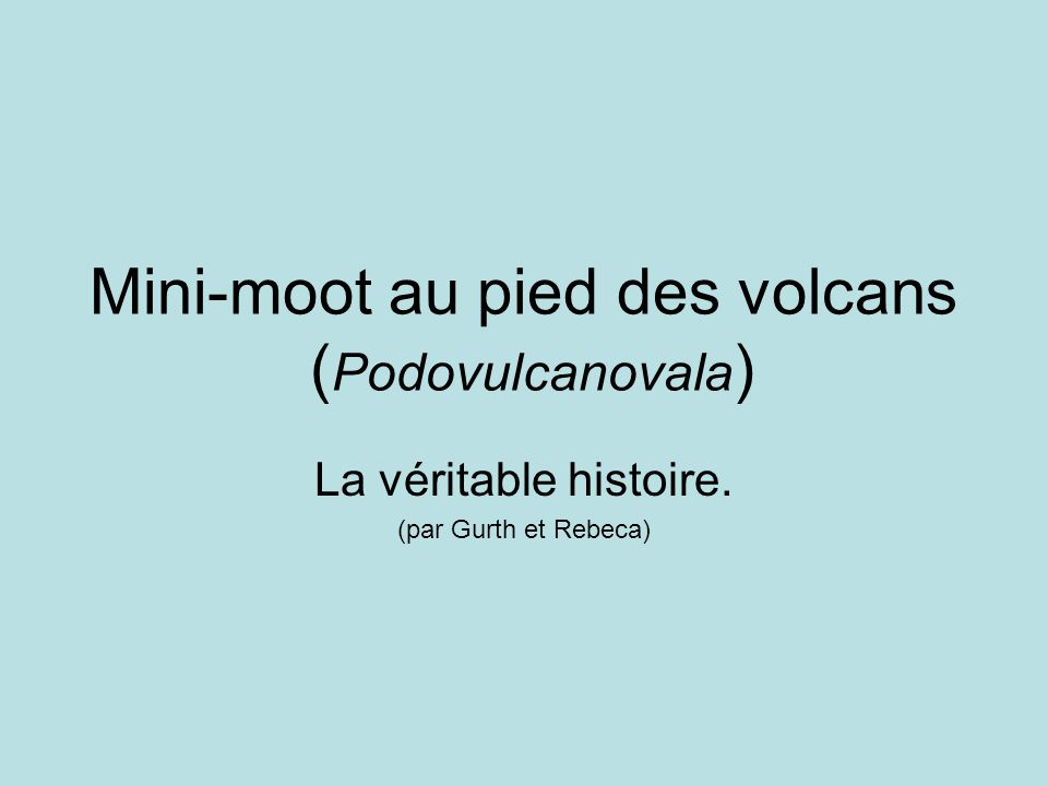 Mini-moot au pied des volcans ( Podovulcanovala ) La véritable histoire. (par Gurth et Rebeca)
