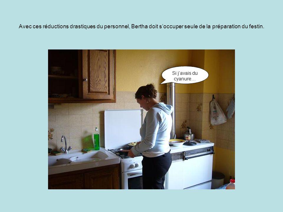Avec ces réductions drastiques du personnel, Bertha doit s'occuper seule de la préparation du festin.