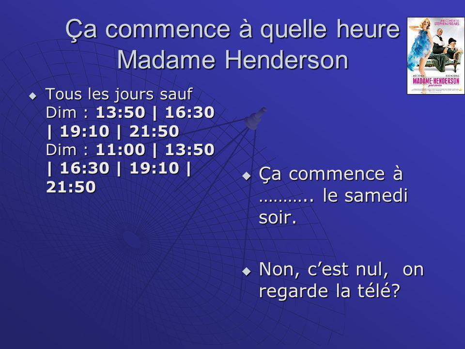 Ça commence à quelle heure Madame Henderson  Tous les jours sauf Dim : 13:50 | 16:30 | 19:10 | 21:50 Dim : 11:00 | 13:50 | 16:30 | 19:10 | 21:50  Ça commence à ………..