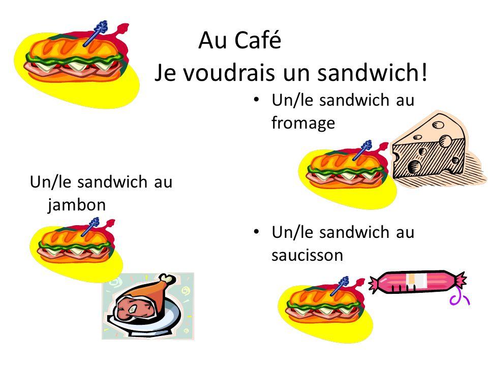 Au Café Je voudrais un sandwich! Un/le sandwich au jambon Un/le sandwich au fromage Un/le sandwich au saucisson