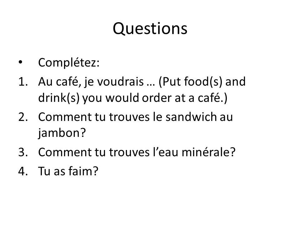 Questions Complétez: 1.Au café, je voudrais … (Put food(s) and drink(s) you would order at a café.) 2.Comment tu trouves le sandwich au jambon? 3.Comm