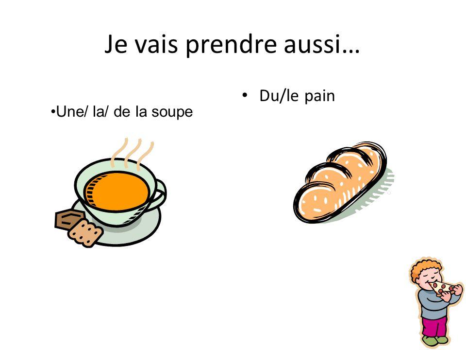 Je vais prendre aussi… Du/le pain Une/ la/ de la soupe